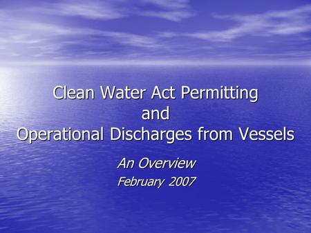 Clean Water Act Permitting and Operational Discharges from Vessels An Overview February 2007.