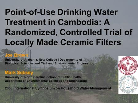 Point-of-Use Drinking Water Treatment in Cambodia: A Randomized, Controlled Trial of Locally Made Ceramic Filters Joe Brown University of Alabama, New.