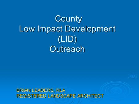 County Low Impact Development (LID) Outreach County Low Impact Development (LID) Outreach BRIAN LEADERS, RLA REGISTERED LANDSCAPE ARCHITECT.