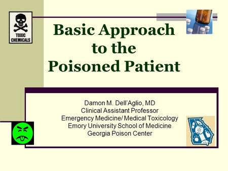 Basic Approach to the Poisoned Patient Damon M. Dell'Aglio, MD Clinical Assistant Professor Emergency Medicine/ Medical Toxicology Emory University School.