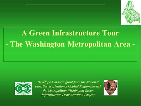A Green Infrastructure Tour - The Washington Metropolitan Area - Developed under a grant from the National Park Service, National Capital Region through.