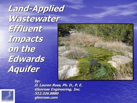 Land-Applied Wastewater Effluent Impacts on the Edwards Aquifer by: D. Lauren Ross, Ph. D., P. E. Glenrose Engineering, Inc. 512.326.8880glenrose.com.