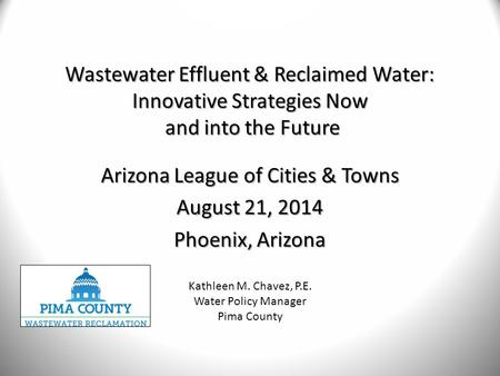 Wastewater Effluent & Reclaimed Water: Innovative Strategies Now and into the Future Arizona League of Cities & Towns August 21, 2014 Phoenix, Arizona.