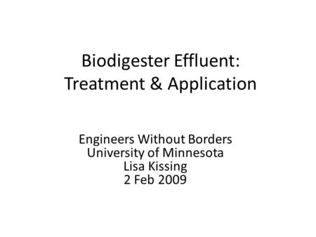 Biodigester Effluent: Treatment & Application Engineers Without Borders University of Minnesota Lisa Kissing 2 Feb 2009.