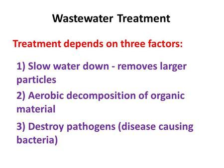 Wastewater Treatment Treatment depends on three factors: 1) Slow water down - removes larger particles 2) Aerobic decomposition of organic material 3)