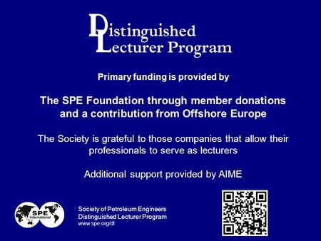 Primary funding is provided by The SPE Foundation through member donations and a contribution from Offshore Europe The Society is grateful to those companies.