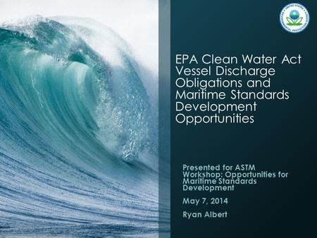 EPA Clean Water Act Vessel Discharge Obligations and Maritime Standards Development Opportunities Presented for ASTM Workshop: Opportunities for Maritime.
