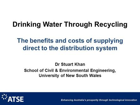 Drinking Water Through Recycling The benefits and costs of supplying direct to the distribution system Dr Stuart Khan School of Civil & Environmental Engineering,