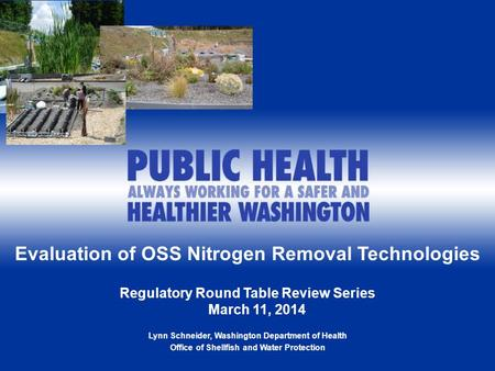 1 Evaluation of OSS Nitrogen Removal Technologies Regulatory Round Table Review Series March 11, 2014 Lynn Schneider, Washington Department of Health Office.