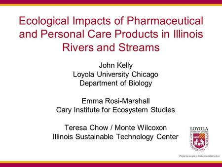Ecological Impacts of Pharmaceutical and Personal Care Products in Illinois Rivers and Streams John Kelly Loyola University Chicago Department of Biology.