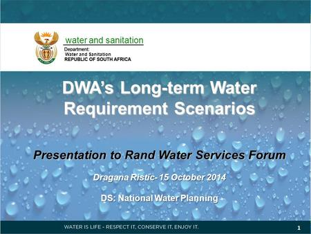 DWA's Long-term Water Requirement Scenarios Presentation to Rand Water Services Forum Dragana Ristic- 15 October 2014 DS: National Water Planning 1 water.
