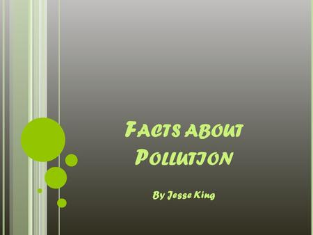 F ACTS ABOUT P OLLUTION By Jesse King. D IFFERENT T YPES OF P OLLUTION Water Pollution Air Pollution Noise Pollution Land Pollution Light Pollution Effulent.