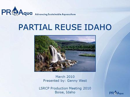 1 PARTIAL REUSE IDAHO March 2010 Presented by: Genny West LSRCP Production Meeting 2010 Boise, Idaho Advancing Sustainable Aquaculture.