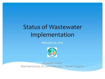 Status of Wastewater Implementation February 20, 2013 Elizabeth Wood Monroe County, Sr. Administrator – Sewer Projects.