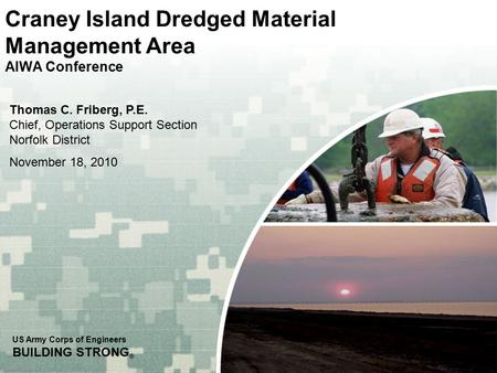 US Army Corps of Engineers BUILDING STRONG ® Craney Island Dredged Material Management Area AIWA Conference Thomas C. Friberg, P.E. Chief, Operations Support.