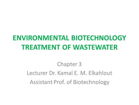 ENVIRONMENTAL BIOTECHNOLOGY TREATMENT OF WASTEWATER Chapter 3 Lecturer Dr. Kamal E. M. Elkahlout Assistant Prof. of Biotechnology.
