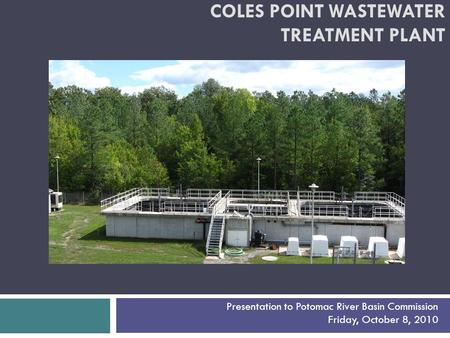 COLES POINT WASTEWATER TREATMENT PLANT Presentation to Potomac River Basin Commission Friday, October 8, 2010.
