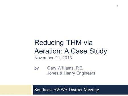 Reducing THM via Aeration: A Case Study November 21, 2013 by Gary Williams, P.E. Jones & Henry Engineers Southeast AWWA District Meeting 1.