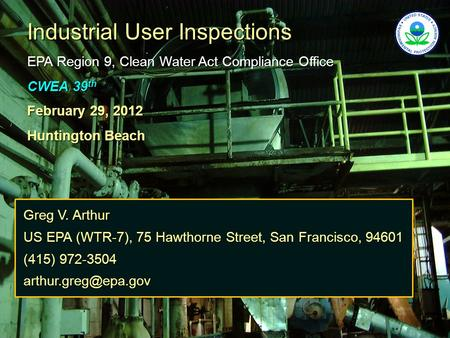 Industrial User Inspections EPA Region 9, Clean Water Act Compliance Office CWEA 39 th February 29, 2012 Huntington Beach Greg V. Arthur US EPA (WTR-7),