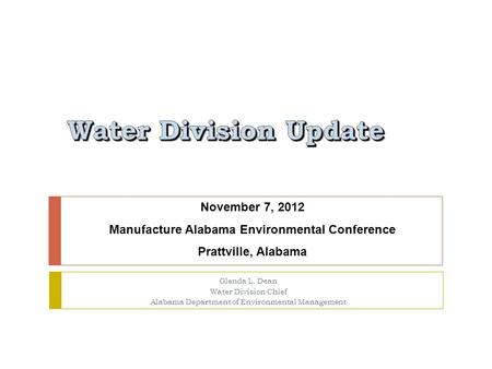 Glenda L. Dean Water Division Chief Alabama Department of Environmental Management November 7, 2012 Manufacture Alabama Environmental Conference Prattville,