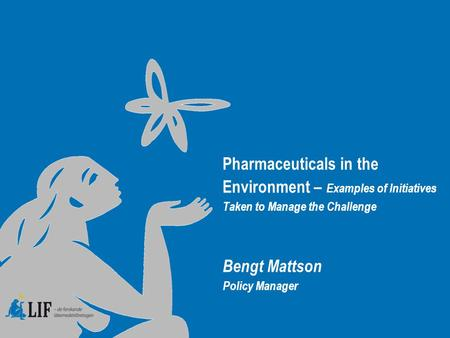 Pharmaceuticals in the Environment – Examples of Initiatives Taken to Manage the Challenge Bengt Mattson Policy Manager.