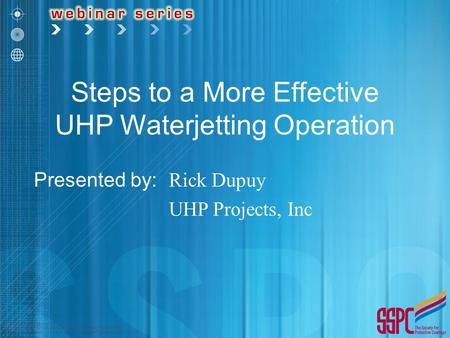 Steps to a More Effective UHP Waterjetting Operation Presented by: Rick Dupuy UHP Projects, Inc.