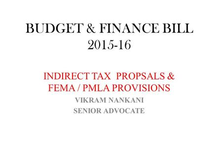 BUDGET & FINANCE BILL 2015-16 INDIRECT TAX PROPSALS & FEMA / PMLA PROVISIONS VIKRAM NANKANI SENIOR ADVOCATE.