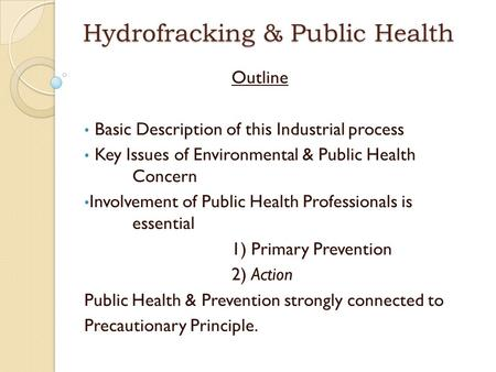 Hydrofracking & Public Health Outline Basic Description of this Industrial process Key Issues of Environmental & Public Health Concern Involvement of Public.