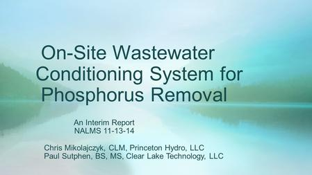 On-Site Wastewater Conditioning System for Phosphorus Removal An Interim Report NALMS 11-13-14 Chris Mikolajczyk, CLM, Princeton Hydro, LLC Paul Sutphen,