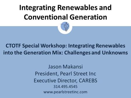 CTOTF Special Workshop: Integrating Renewables into the Generation Mix: Challenges and Unknowns Jason Makansi President, Pearl Street Inc Executive Director,