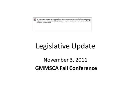 Legislative Update November 3, 2011 GMMSCA Fall Conference.