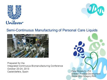 Semi-Continuous Manufacturing of Personal Care Liquids Peter Divone Sr., P.E. Director, Process Development Global Skin Category R&D Prepared for the.