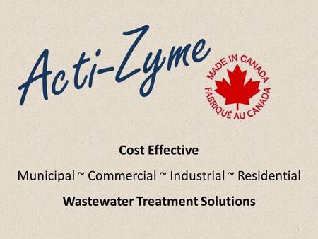 Cost Effective Municipal ~ Commercial ~ Industrial ~ Residential Wastewater Treatment Solutions 1 Acti-Zyme.