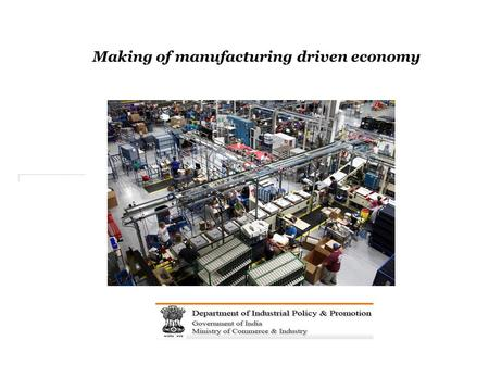 Making of manufacturing driven economy. New Government, new directions for a vibrant economy 3.
