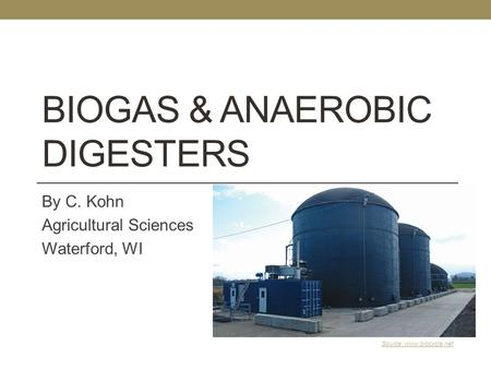 BIOGAS & ANAEROBIC DIGESTERS By C. Kohn Agricultural Sciences Waterford, WI Source: www.biocycle.net.