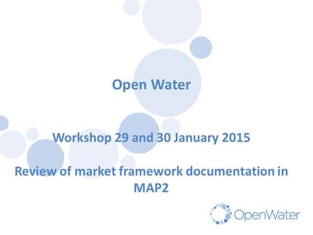 Click to edit Master title Open Water Workshop 29 and 30 January 2015 Review of market framework documentation in MAP2.