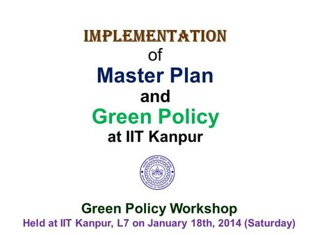 Implementation of Master Plan and Green Policy at IIT Kanpur Green Policy Workshop Held at IIT Kanpur, L7 on January 18th, 2014 (Saturday)