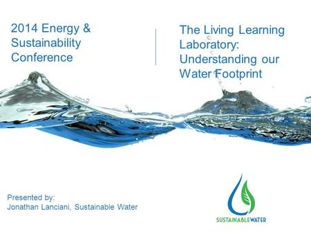 The Living Learning Laboratory: Understanding our Water Footprint Presented by: Jonathan Lanciani, Sustainable Water 2014 Energy & Sustainability Conference.