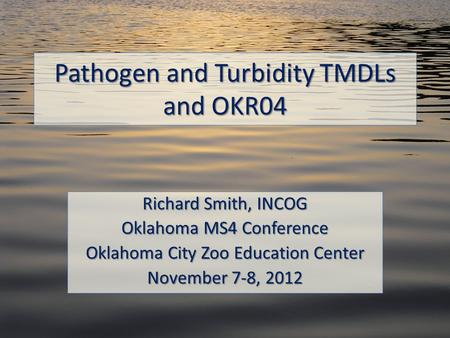 Pathogen and Turbidity TMDLs and OKR04 Richard Smith, INCOG Oklahoma MS4 Conference Oklahoma City Zoo Education Center November 7-8, 2012.
