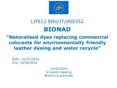 "LIFE12 ENV/IT/000352 BIONAD ""Naturalised dyes replacing commercial colorants for environmentally friendly leather dyeing and water recycle"" Start: 01/01/2014."