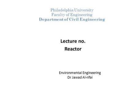 Environmental Engineering Dr Jawad Al-rifai Lecture no. Reactor Philadelphia University Faculty of Engineering Department of Civil Engineering.