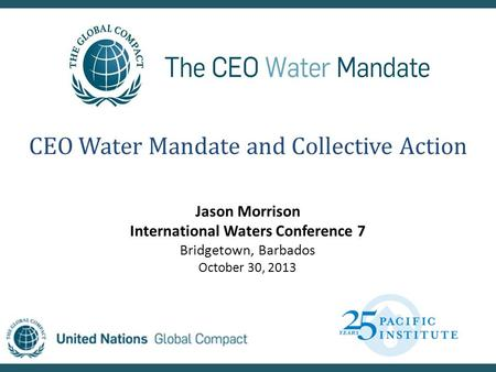 CEO Water Mandate and Collective Action Jason Morrison International Waters Conference 7 Bridgetown, Barbados October 30, 2013.