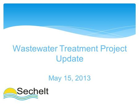 Wastewater Treatment Project Update May 15, 2013.