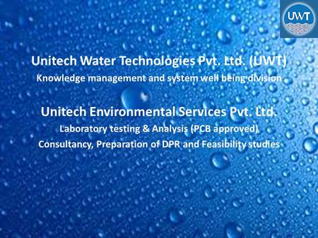 Unitech Water Technologies Pvt. Ltd. (UWT) Knowledge management and system well being division Unitech Environmental Services Pvt. Ltd. Laboratory testing.