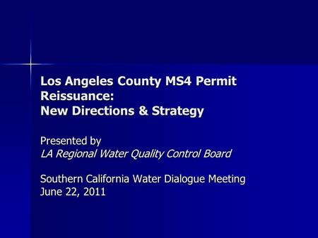 Los Angeles County MS4 Permit Reissuance: New Directions & Strategy Presented by LA Regional Water Quality Control Board Southern California Water Dialogue.
