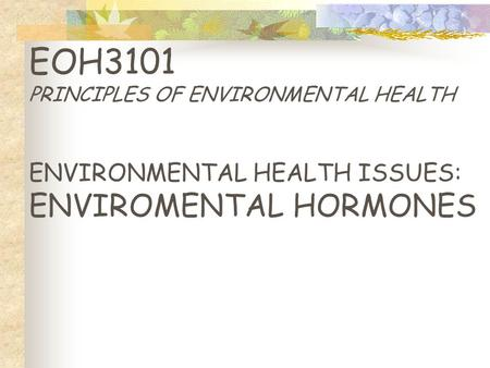 EOH3101 PRINCIPLES OF ENVIRONMENTAL HEALTH ENVIRONMENTAL HEALTH ISSUES: ENVIROMENTAL HORMONES.