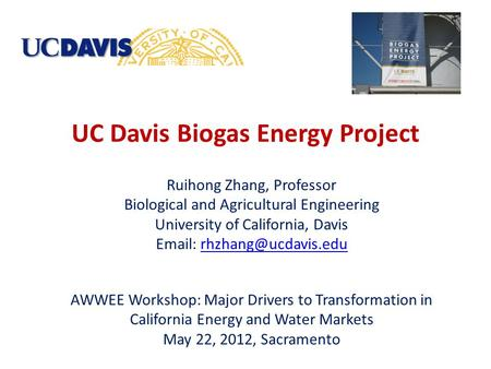 UC Davis Biogas Energy Project Ruihong Zhang, Professor Biological and Agricultural Engineering University of California, Davis