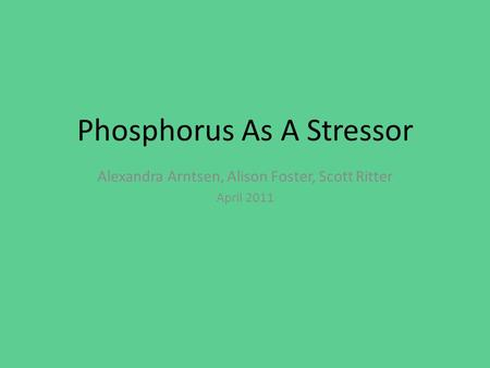 Phosphorus As A Stressor Alexandra Arntsen, Alison Foster, Scott Ritter April 2011.
