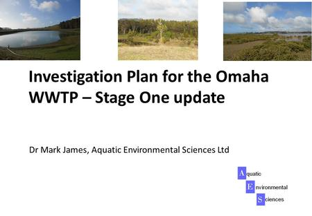 Investigation Plan for the Omaha WWTP – Stage One update Dr Mark James, Aquatic Environmental Sciences Ltd.