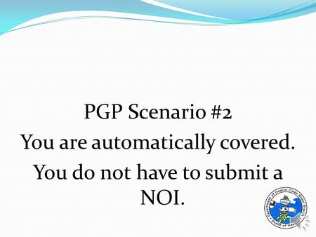 PGP Scenario #2 You are automatically covered. You do not have to submit a NOI.